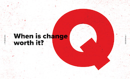 1 Question - When is Change Worth It?