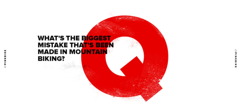 1 Question - The Biggest Mistake That's Been Made In Mountain Biking