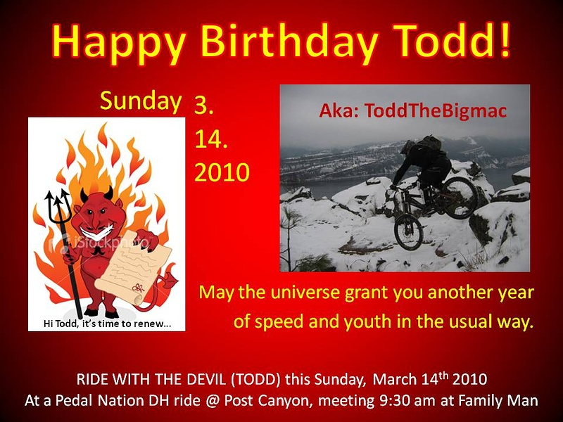 Happy Birthday Todd. Everyone wish Todd a Happy Birthday and if you can, join him on his Birthday this Sunday at Post Canyon.