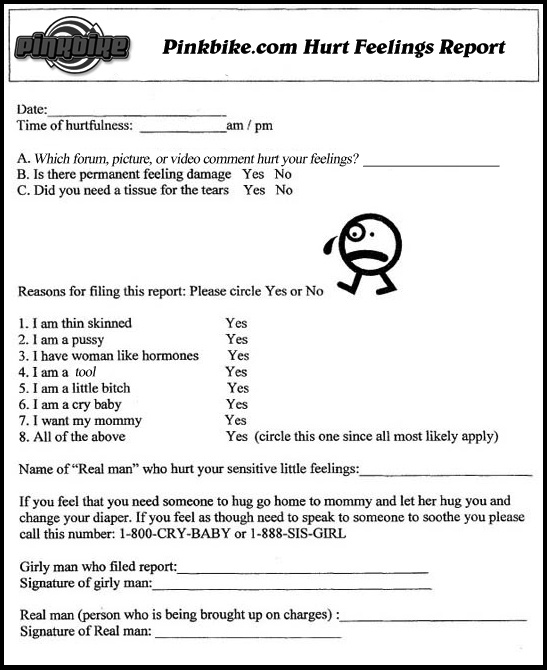 If you have issues with people PWNING you online, or if you feel you lack the intelligence to compete with me word for word online, or here on Pinkbike.com, please fill this out and some one will get back to you just as soon as you stop crying like a little b@tch!