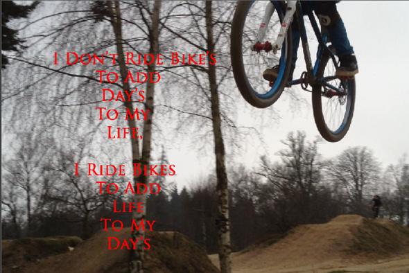 I Don't Ride bikes to ad day's to my life, I ride bikes to add life to my day's :)
