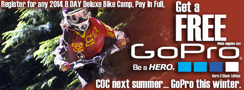 Register for any 8 Day Deluxe Bike Camp at The Camp of Champions for 2014 and we will ship you a GoPro Hero3 Black Edition Camera so you can get stoked all winter.