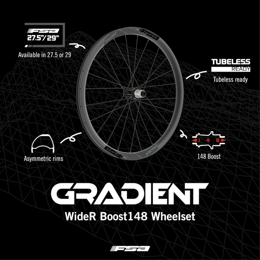 The new GRADIENT WideR wheelsets use robust carbon rim for improved durability. Hookless bead Tubeless compatible rims Asymmetric 30mm depth x 35mm wide carbon rim with 29mm ID Available in 650B 27.5 and 700C 29 Alloy P. R. A. hubs with DP spokes ISO 6-Bolts rotor mount Front hub with TA-15 x 110mm axle compatibility Rear hub with TA-12 x 148mm axle compatibility 6 Cartridge bearings 2-cross double butted spokes with brass nipples 6-pawl aluminum for SMN 9-11 sp or SRAM XD 10-12 speed freehub Includes tubeless valves 1 pair FSA tubeless tape and spoke protector