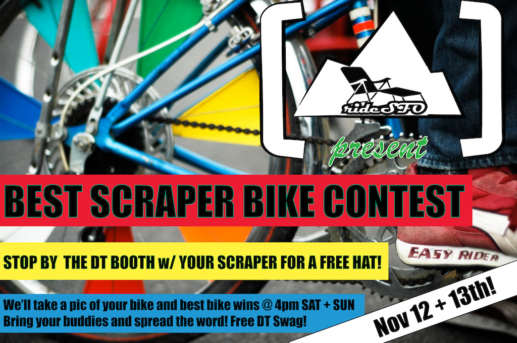 ATTN: bay area scrapers- rideSFO and Dark Timbers are teaming up to host the all-new SCRAPER BIKE CONTEST at Ride SFO this year. Bring your tricked out bike by the DT booth any time on Nov 12-13th (SAT + SUN) so we can snag a pic of you + your bike. We'll get you a FREE DT hat for entering the contest. A winner will be posted each day at 4pm. Winner gets free DT Swag!